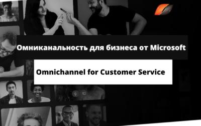 Омниканальность для бизнеса от Microsoft Omnichannel for Customer Service